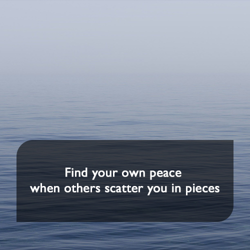 Find your own peace when others scatter you in pieces