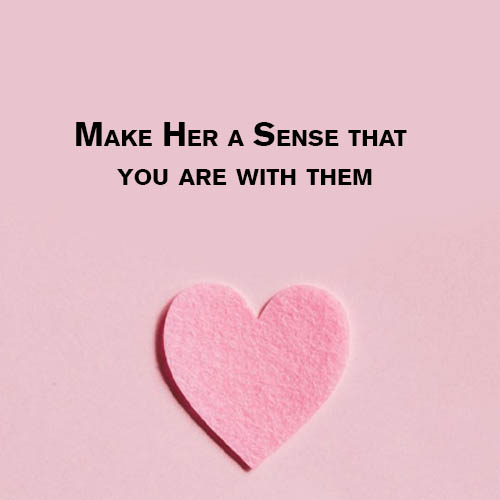 Make Her a Sense that you are with them